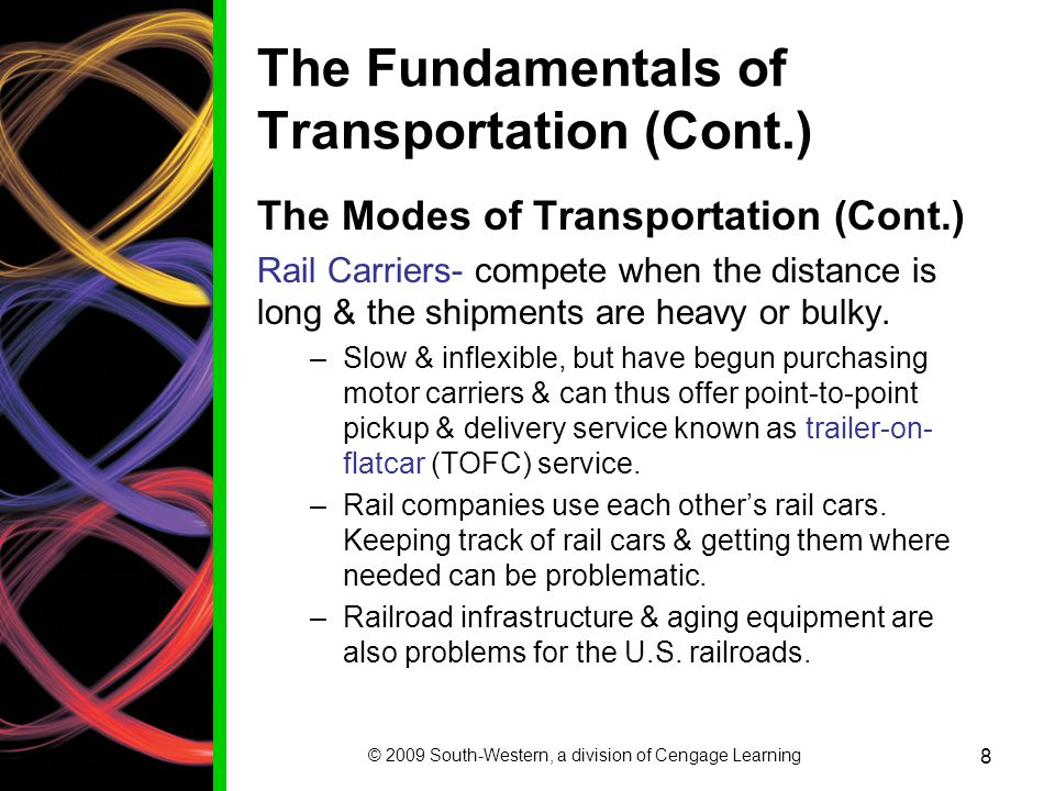 © 2009 South-Western, a division of Cengage Learning 8 The Fundamentals of Transportation (Cont.) The Modes of Transportation (Cont.) Rail Carriers- compete when the distance is long & the shipments are heavy or bulky.