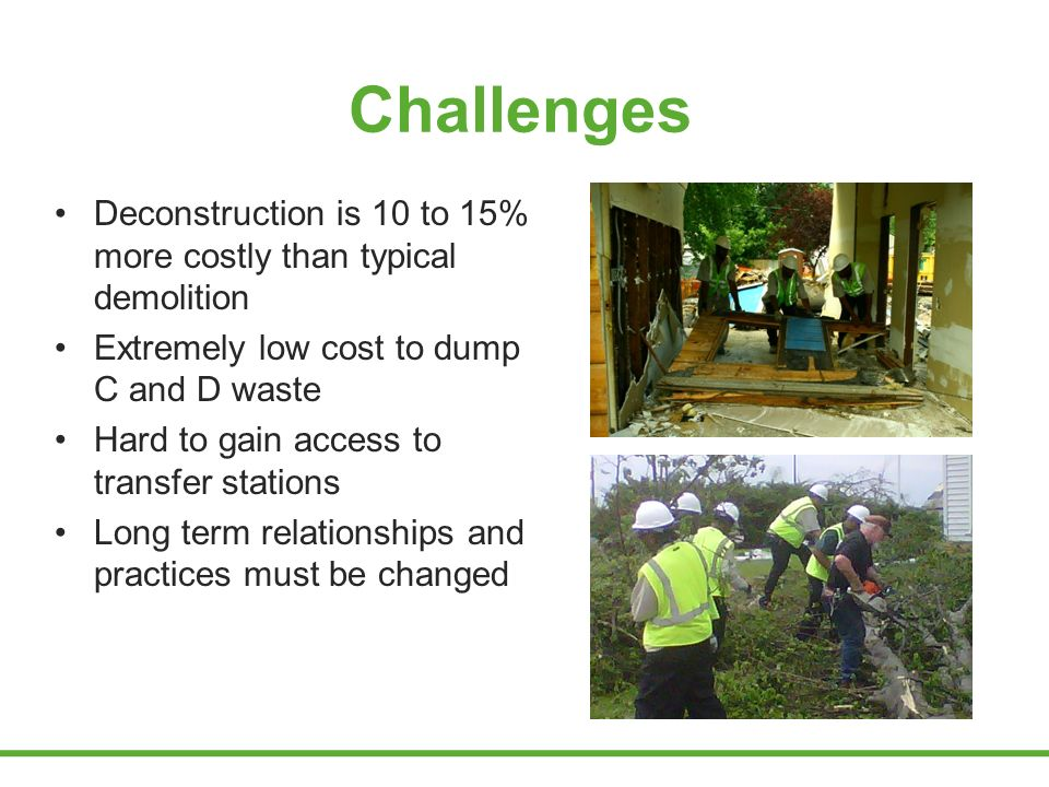 Challenges Deconstruction is 10 to 15% more costly than typical demolition Extremely low cost to dump C and D waste Hard to gain access to transfer stations Long term relationships and practices must be changed