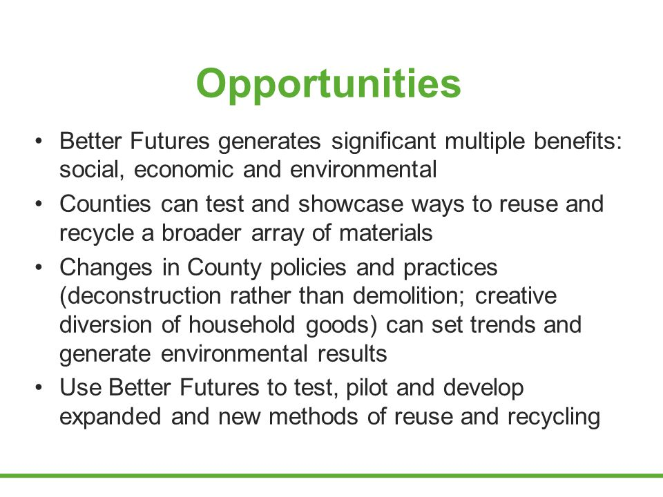 Opportunities Better Futures generates significant multiple benefits: social, economic and environmental Counties can test and showcase ways to reuse and recycle a broader array of materials Changes in County policies and practices (deconstruction rather than demolition; creative diversion of household goods) can set trends and generate environmental results Use Better Futures to test, pilot and develop expanded and new methods of reuse and recycling