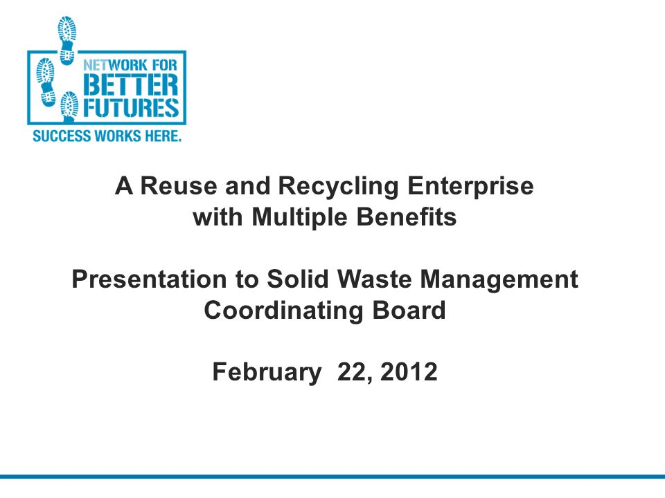 A Reuse and Recycling Enterprise with Multiple Benefits Presentation to Solid Waste Management Coordinating Board February 22, 2012