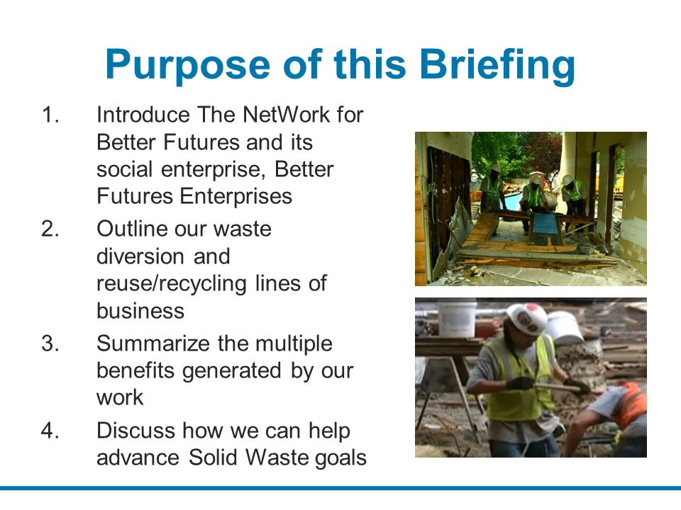 Purpose of this Briefing 1.Introduce The NetWork for Better Futures and its social enterprise, Better Futures Enterprises 2.Outline our waste diversion and reuse/recycling lines of business 3.Summarize the multiple benefits generated by our work 4.Discuss how we can help advance Solid Waste goals