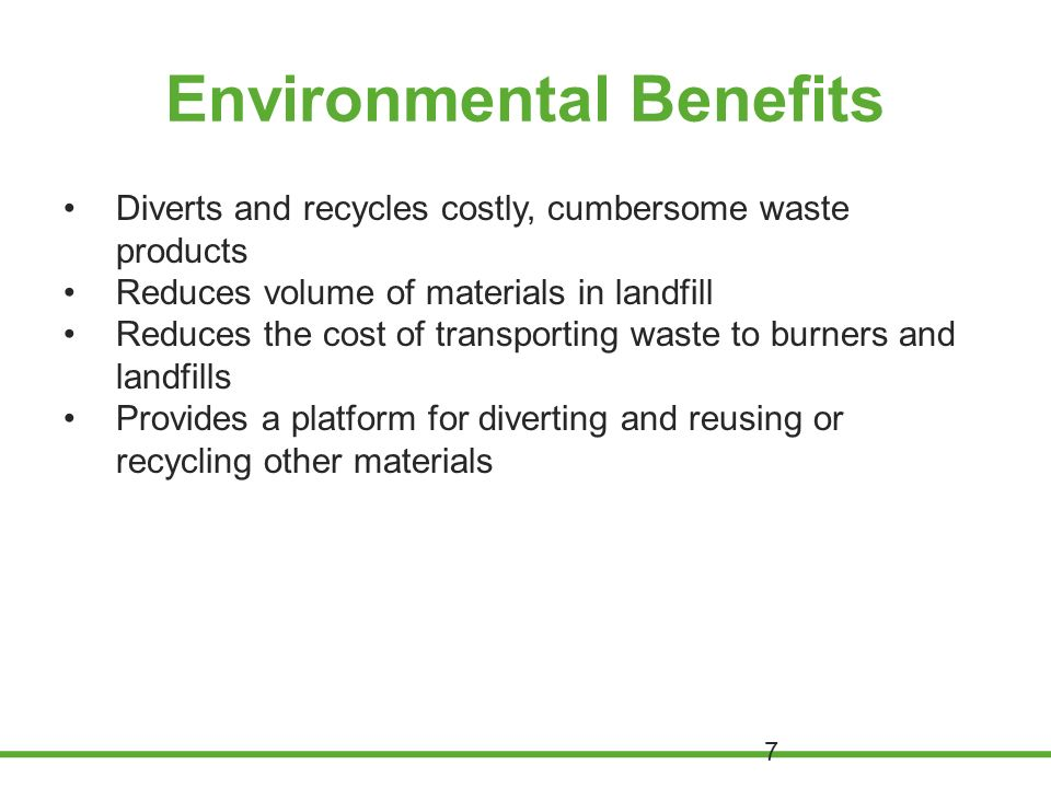 Environmental Benefits Diverts and recycles costly, cumbersome waste products Reduces volume of materials in landfill Reduces the cost of transporting waste to burners and landfills Provides a platform for diverting and reusing or recycling other materials 7