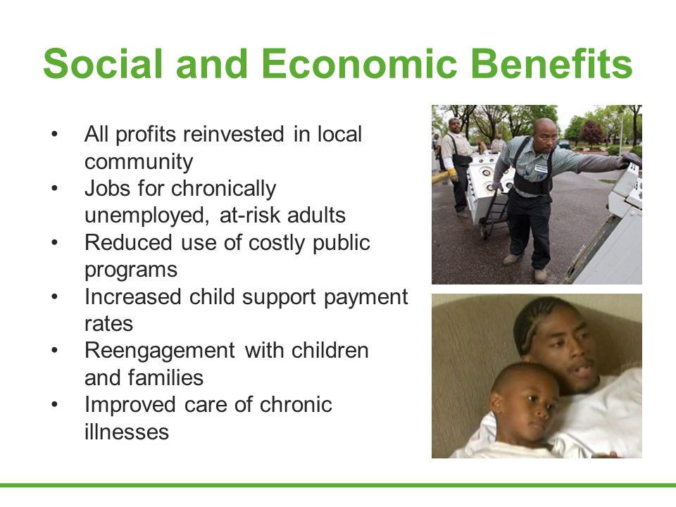 Social and Economic Benefits All profits reinvested in local community Jobs for chronically unemployed, at-risk adults Reduced use of costly public programs Increased child support payment rates Reengagement with children and families Improved care of chronic illnesses