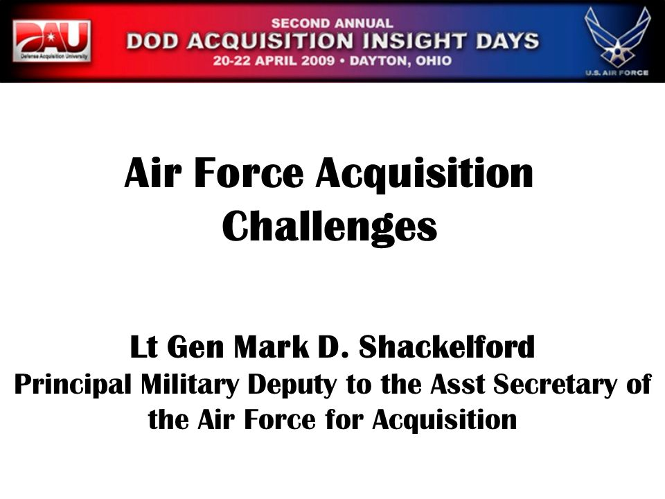 Lt Gen Mark D. Shackelford Principal Military Deputy to the Asst Secretary of the Air Force for Acquisition Air Force Acquisition Challenges