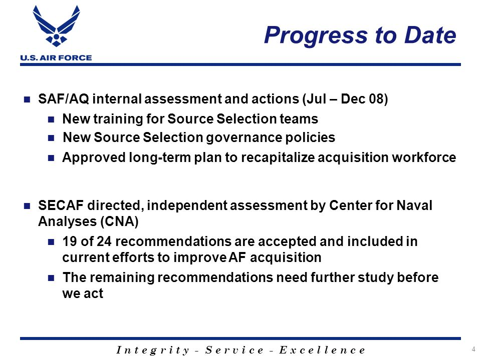 I n t e g r i t y - S e r v i c e - E x c e l l e n c e Progress to Date SAF/AQ internal assessment and actions (Jul – Dec 08) New training for Source Selection teams New Source Selection governance policies Approved long-term plan to recapitalize acquisition workforce SECAF directed, independent assessment by Center for Naval Analyses (CNA) 19 of 24 recommendations are accepted and included in current efforts to improve AF acquisition The remaining recommendations need further study before we act 4