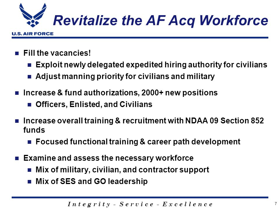 I n t e g r i t y - S e r v i c e - E x c e l l e n c e Revitalize the AF Acq Workforce Fill the vacancies.