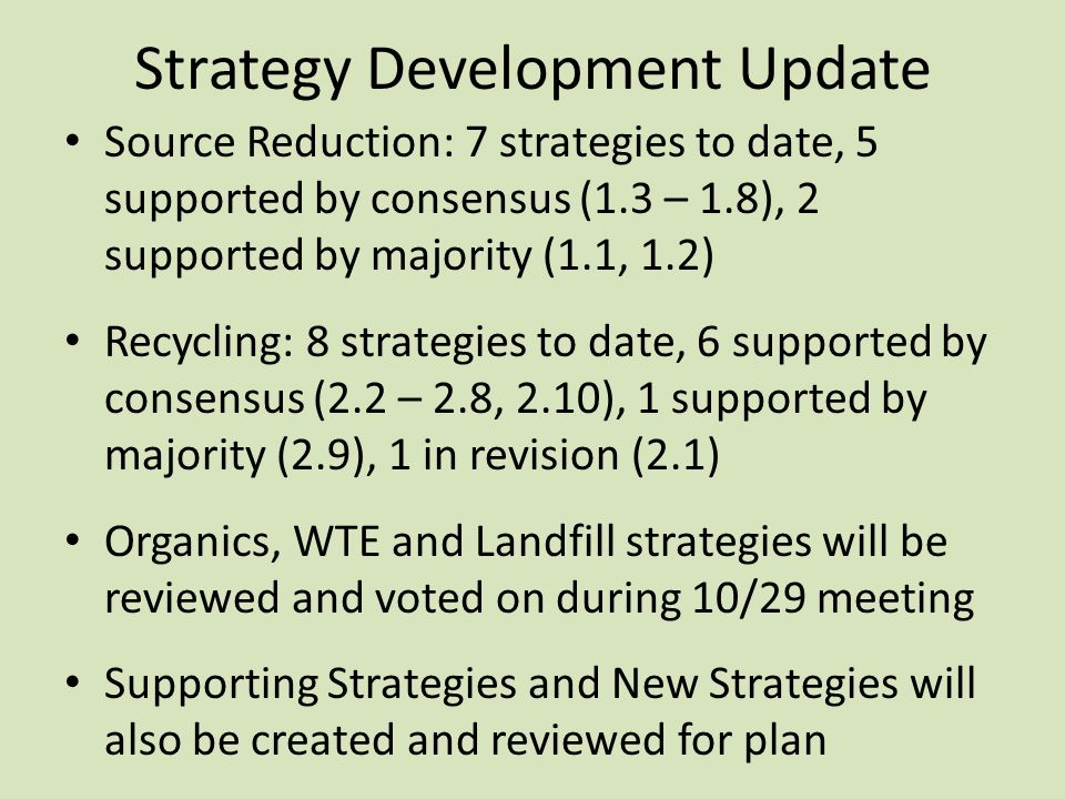 Strategy Development Update Source Reduction: 7 strategies to date, 5 supported by consensus (1.3 – 1.8), 2 supported by majority (1.1, 1.2) Recycling: 8 strategies to date, 6 supported by consensus (2.2 – 2.8, 2.10), 1 supported by majority (2.9), 1 in revision (2.1) Organics, WTE and Landfill strategies will be reviewed and voted on during 10/29 meeting Supporting Strategies and New Strategies will also be created and reviewed for plan