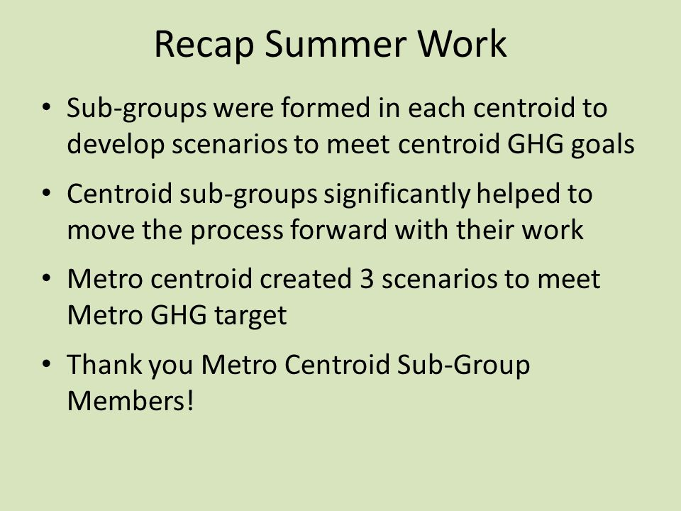 Recap Summer Work Sub-groups were formed in each centroid to develop scenarios to meet centroid GHG goals Centroid sub-groups significantly helped to move the process forward with their work Metro centroid created 3 scenarios to meet Metro GHG target Thank you Metro Centroid Sub-Group Members!