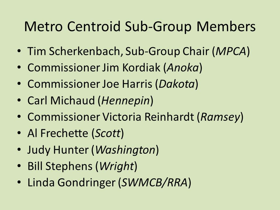 Metro Centroid Sub-Group Members Tim Scherkenbach, Sub-Group Chair (MPCA) Commissioner Jim Kordiak (Anoka) Commissioner Joe Harris (Dakota) Carl Michaud (Hennepin) Commissioner Victoria Reinhardt (Ramsey) Al Frechette (Scott) Judy Hunter (Washington) Bill Stephens (Wright) Linda Gondringer (SWMCB/RRA)