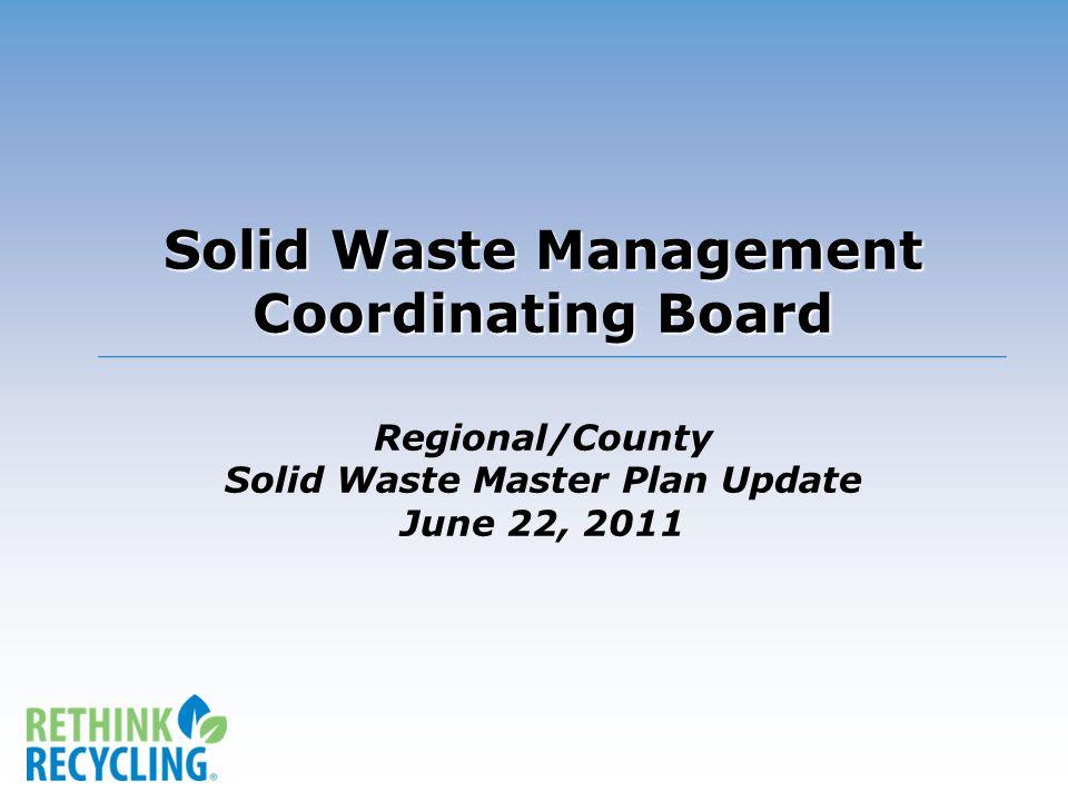 Solid Waste Management Coordinating Board Solid Waste Management Coordinating Board Regional/County Solid Waste Master Plan Update June 22, 2011