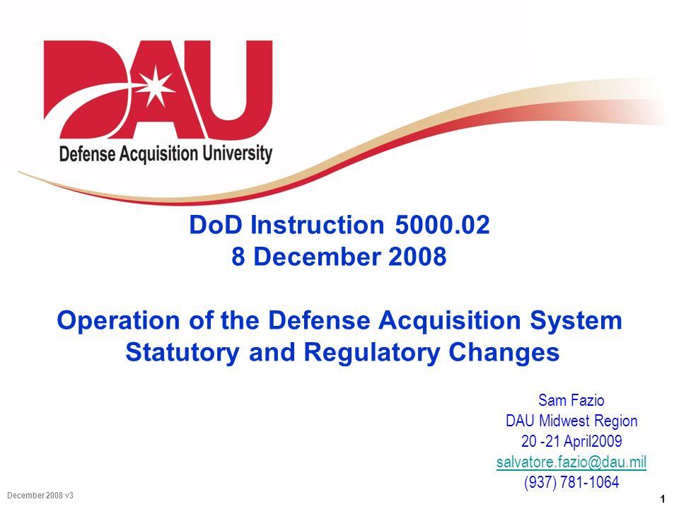1 December 2008 v3 DoD Instruction 5000.02 8 December 2008 Operation of the Defense Acquisition System Statutory and Regulatory Changes Sam Fazio DAU