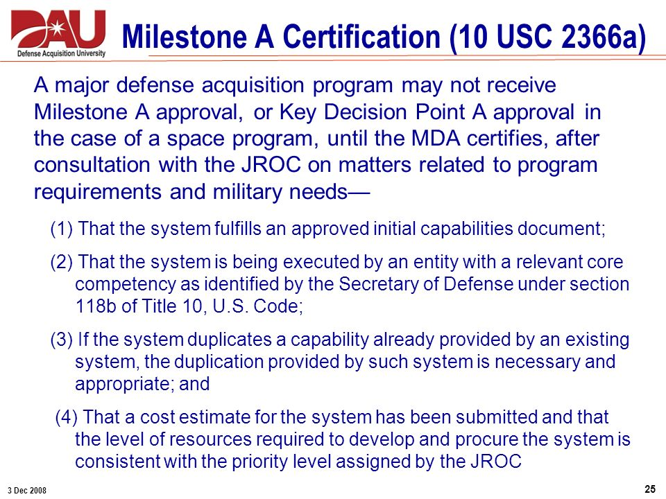 3 Dec 2008 25 Milestone A Certification (10 USC 2366a) A major defense acquisition program may not receive Milestone A approval, or Key Decision Point