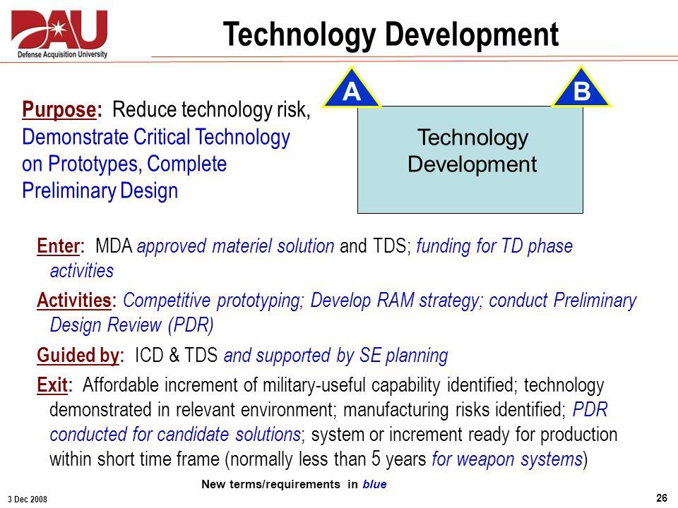 3 Dec 2008 26 Technology Development Purpose: Reduce technology risk, Demonstrate Critical Technology on Prototypes, Complete Preliminary Design Enter