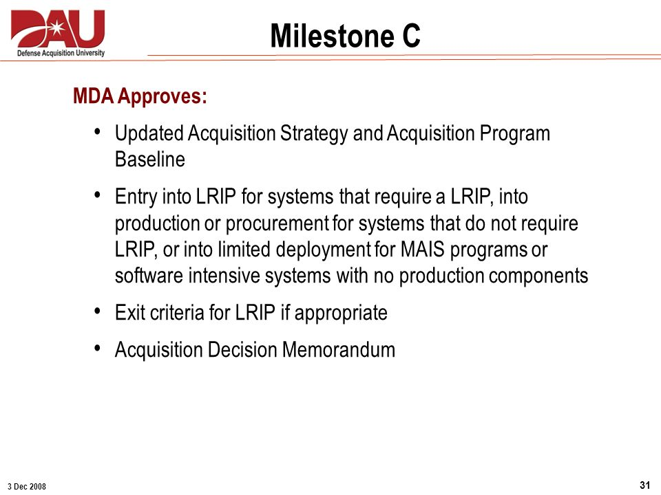 3 Dec 2008 31 Milestone A Milestone C MDA Approves: Updated Acquisition Strategy and Acquisition Program Baseline Entry into LRIP for systems that req