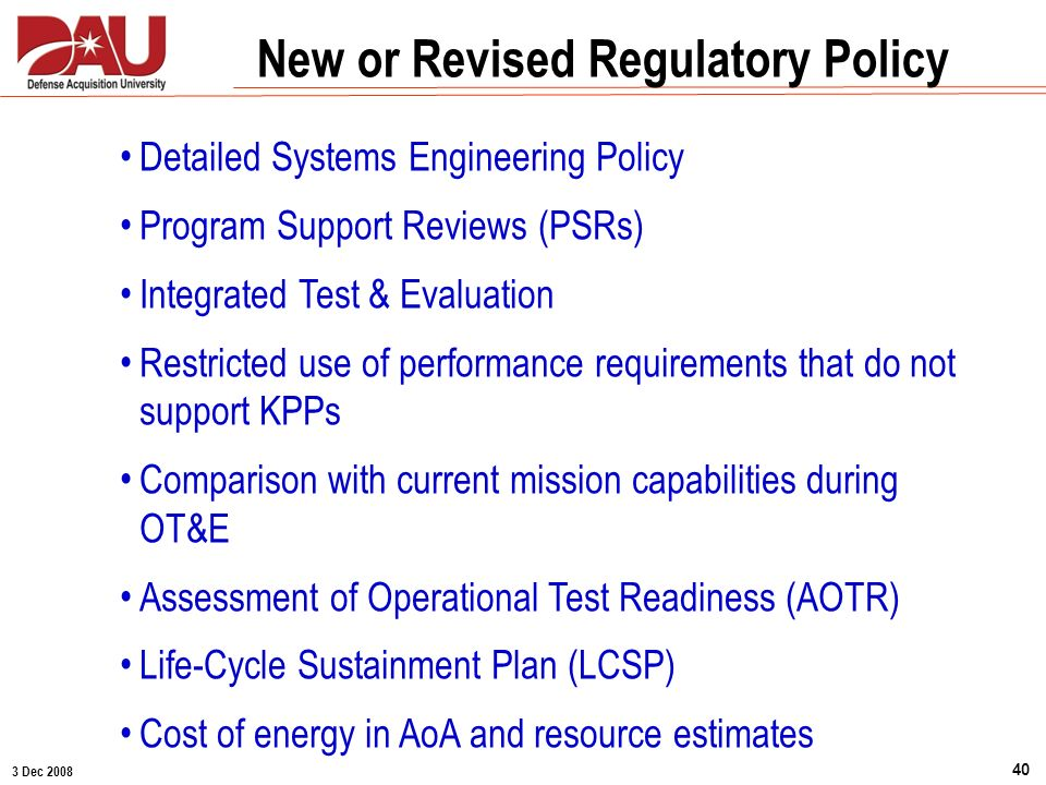 3 Dec 2008 40 New or Revised Regulatory Policy Detailed Systems Engineering Policy Program Support Reviews (PSRs) Integrated Test & Evaluation Restric