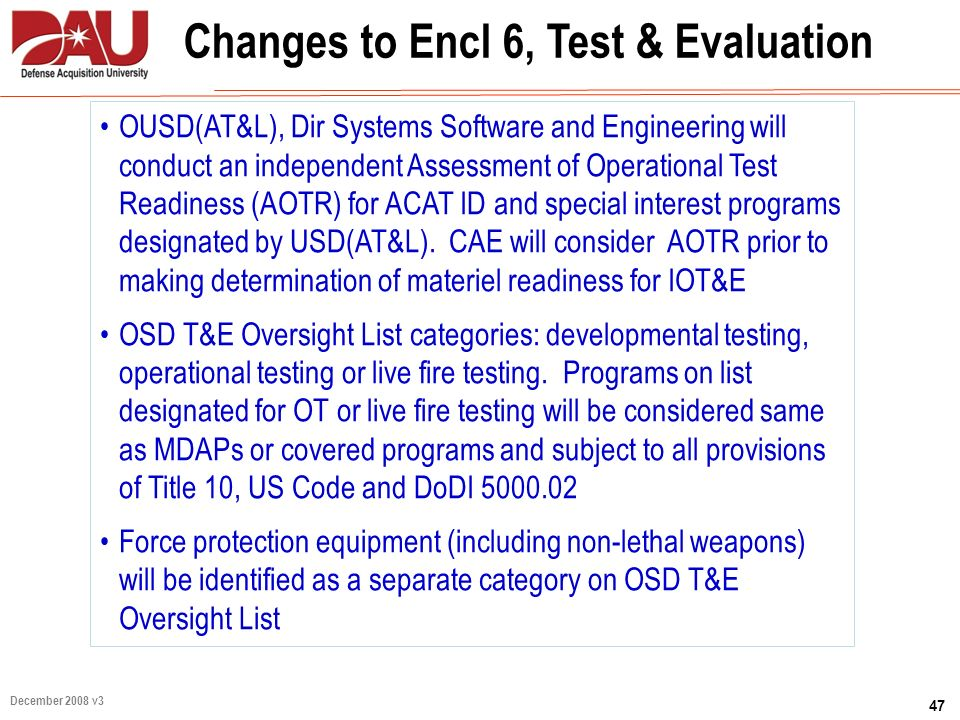 47 December 2008 v3 Changes to Encl 6, Test & Evaluation OUSD(AT&L), Dir Systems Software and Engineering will conduct an independent Assessment of Op