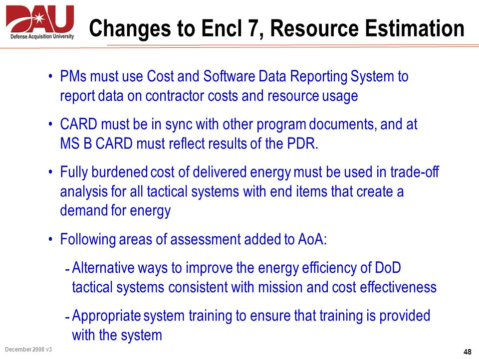 48 December 2008 v3 Changes to Encl 7, Resource Estimation PMs must use Cost and Software Data Reporting System to report data on contractor costs and