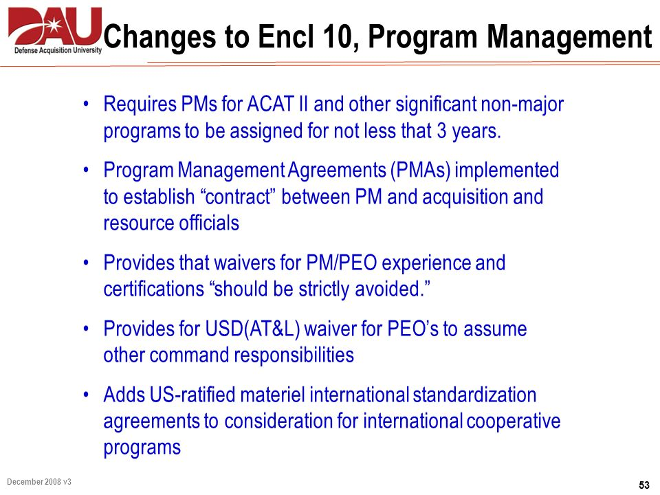 53 December 2008 v3 Changes to Encl 10, Program Management Requires PMs for ACAT II and other significant non-major programs to be assigned for not le
