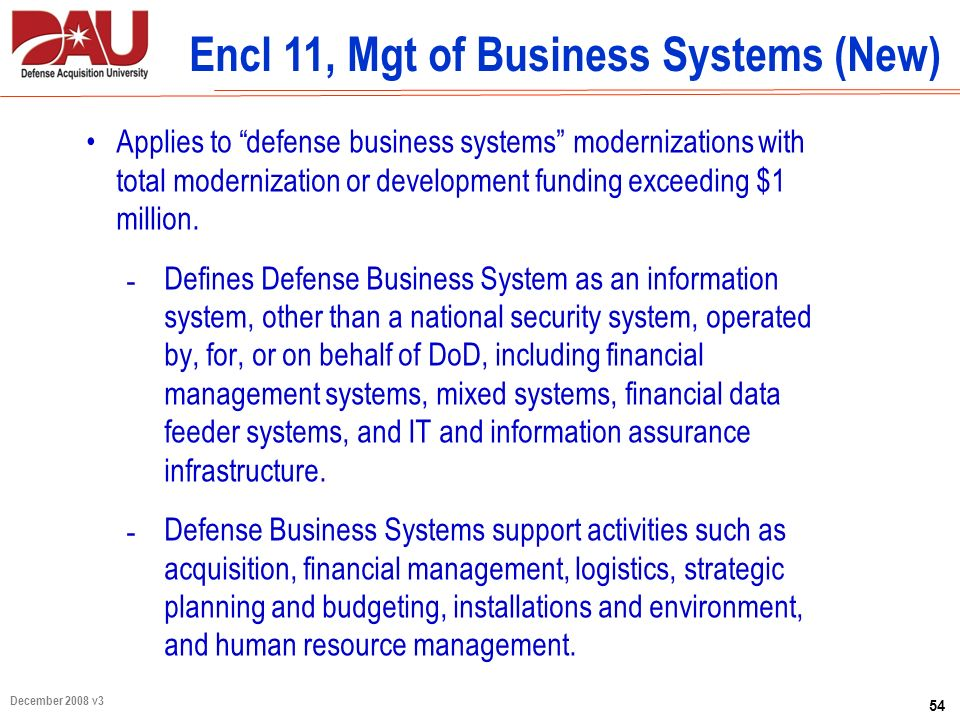 54 December 2008 v3 Encl 11, Mgt of Business Systems (New) Applies to defense business systems modernizations with total modernization or development