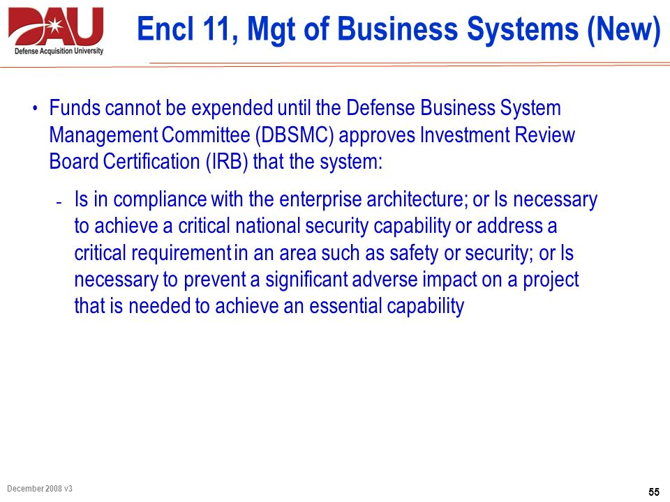 55 December 2008 v3 Encl 11, Mgt of Business Systems (New) Funds cannot be expended until the Defense Business System Management Committee (DBSMC) app