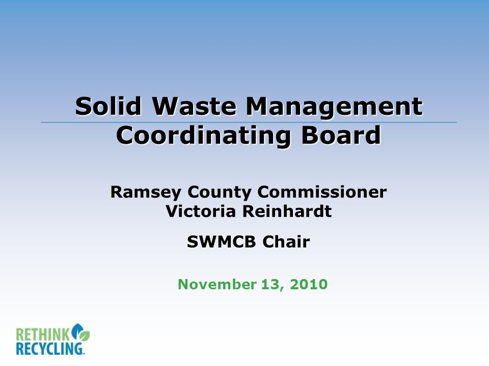 Solid Waste Management Coordinating Board Solid Waste Management Coordinating Board Ramsey County Commissioner Victoria Reinhardt SWMCB Chair November 13, 2010