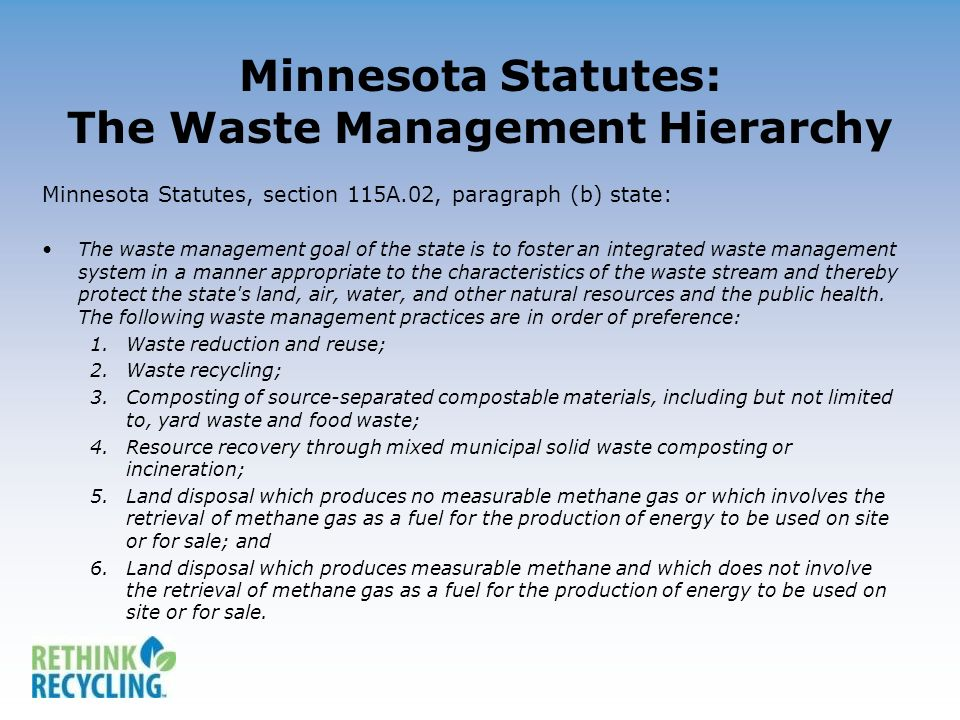 Minnesota Statutes: The Waste Management Hierarchy Minnesota Statutes, section 115A.02, paragraph (b) state: The waste management goal of the state is to foster an integrated waste management system in a manner appropriate to the characteristics of the waste stream and thereby protect the state s land, air, water, and other natural resources and the public health.