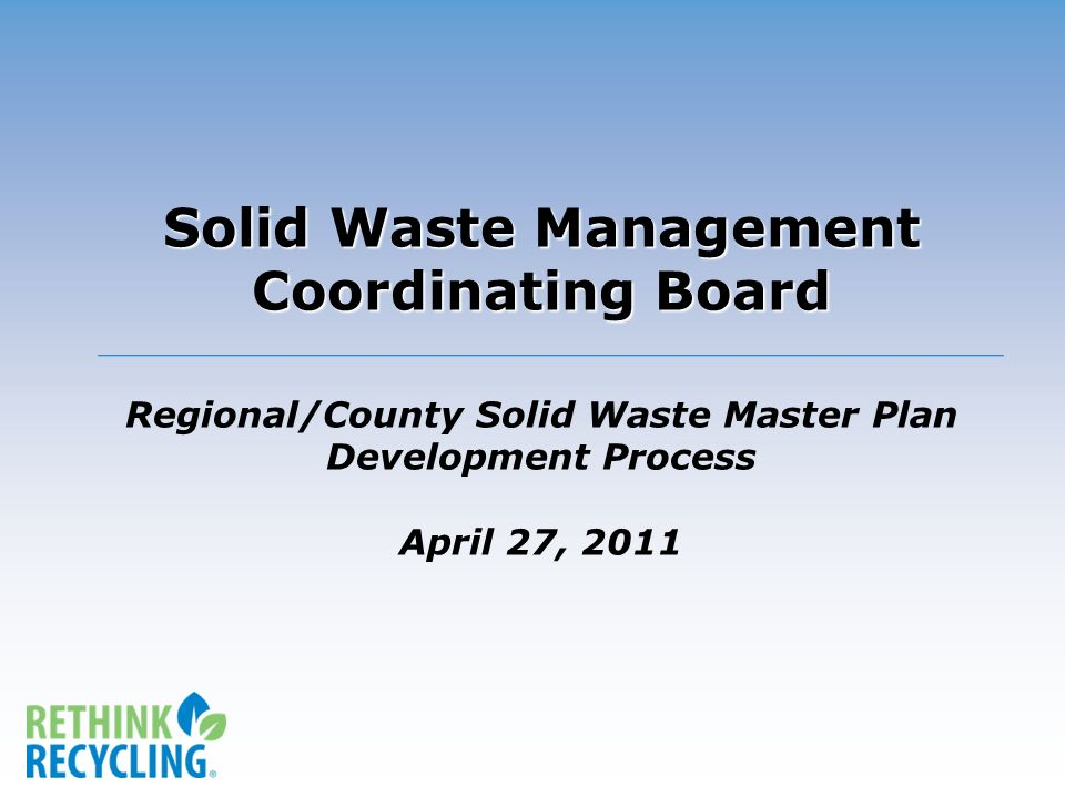 Solid Waste Management Coordinating Board Solid Waste Management Coordinating Board Regional/County Solid Waste Master Plan Development Process April 27, 2011