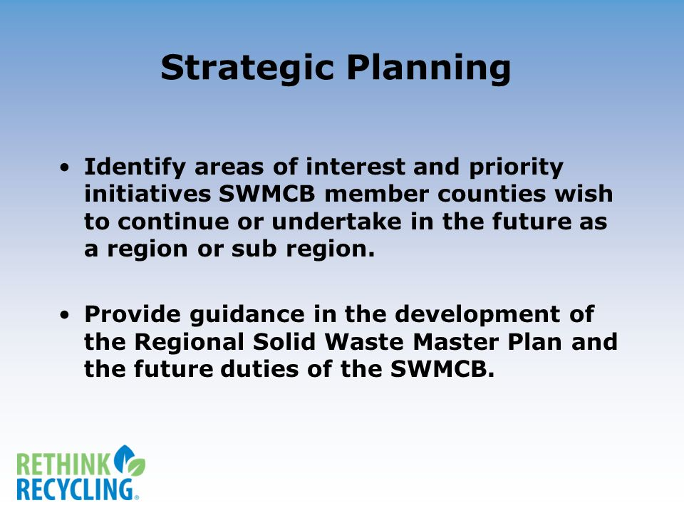 Strategic Planning Identify areas of interest and priority initiatives SWMCB member counties wish to continue or undertake in the future as a region or sub region.
