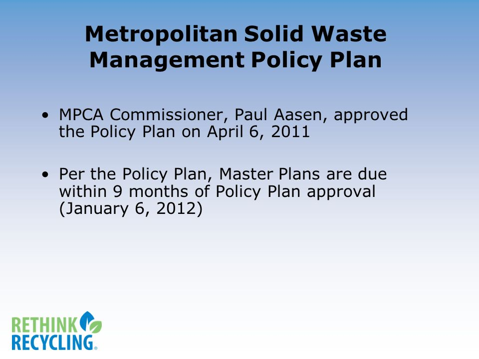 Metropolitan Solid Waste Management Policy Plan MPCA Commissioner, Paul Aasen, approved the Policy Plan on April 6, 2011 Per the Policy Plan, Master Plans are due within 9 months of Policy Plan approval (January 6, 2012)