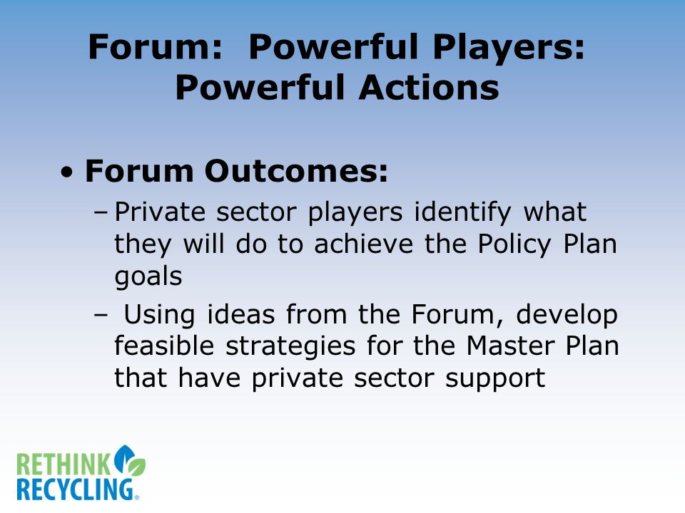 Forum: Powerful Players: Powerful Actions Forum Outcomes: –Private sector players identify what they will do to achieve the Policy Plan goals – Using ideas from the Forum, develop feasible strategies for the Master Plan that have private sector support