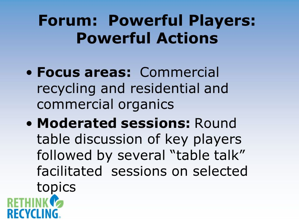 Forum: Powerful Players: Powerful Actions Focus areas: Commercial recycling and residential and commercial organics Moderated sessions: Round table discussion of key players followed by several table talk facilitated sessions on selected topics