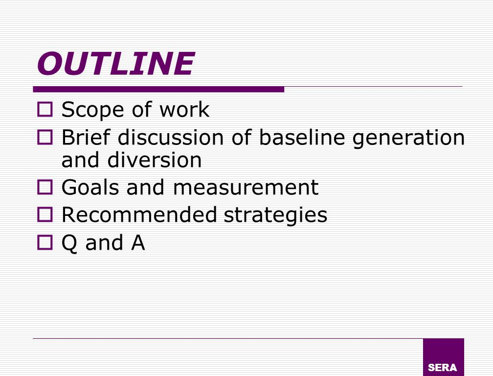 SERA OUTLINE Scope of work Brief discussion of baseline generation and diversion Goals and measurement Recommended strategies Q and A