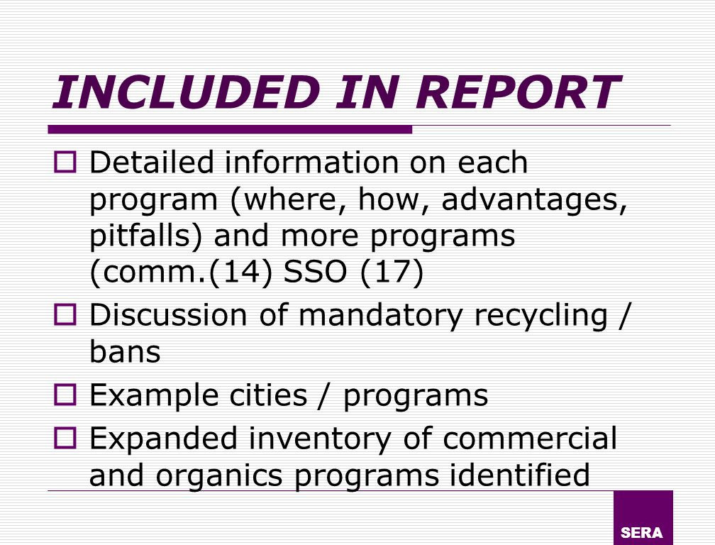 SERA INCLUDED IN REPORT Detailed information on each program (where, how, advantages, pitfalls) and more programs (comm.(14) SSO (17) Discussion of mandatory recycling / bans Example cities / programs Expanded inventory of commercial and organics programs identified