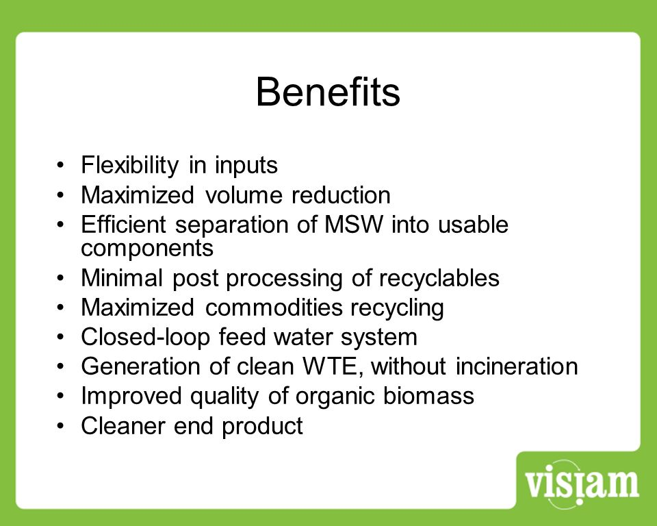 Benefits Flexibility in inputs Maximized volume reduction Efficient separation of MSW into usable components Minimal post processing of recyclables Maximized commodities recycling Closed-loop feed water system Generation of clean WTE, without incineration Improved quality of organic biomass Cleaner end product