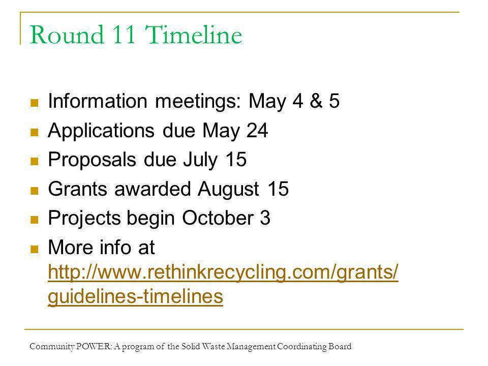 Round 11 Timeline Information meetings: May 4 & 5 Applications due May 24 Proposals due July 15 Grants awarded August 15 Projects begin October 3 More info at   guidelines-timelines   guidelines-timelines Community POWER: A program of the Solid Waste Management Coordinating Board