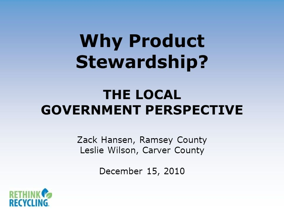 Why Product Stewardship? THE LOCAL GOVERNMENT PERSPECTIVE Zack Hansen, Ramsey County Leslie Wilson, Carver County December 15, 2010