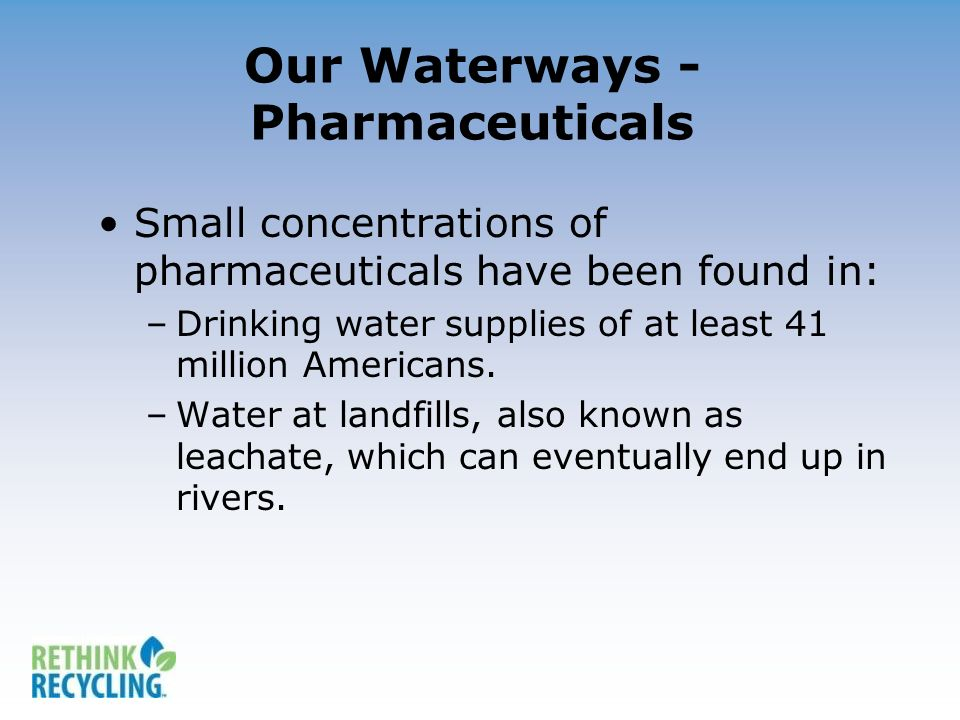 Our Waterways - Pharmaceuticals Small concentrations of pharmaceuticals have been found in: –Drinking water supplies of at least 41 million Americans.