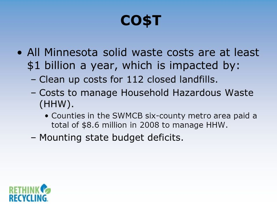 CO$T All Minnesota solid waste costs are at least $1 billion a year, which is impacted by: –Clean up costs for 112 closed landfills. –Costs to manage