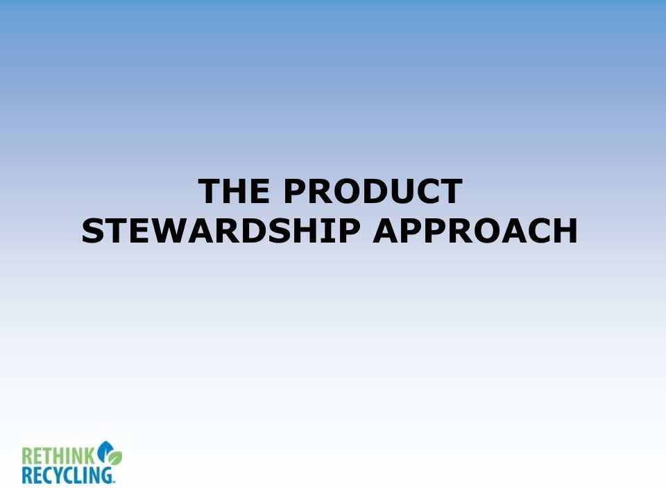 THE PRODUCT STEWARDSHIP APPROACH