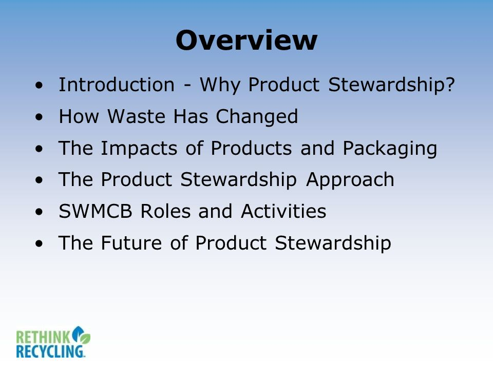 Overview Introduction - Why Product Stewardship? How Waste Has Changed The Impacts of Products and Packaging The Product Stewardship Approach SWMCB Ro