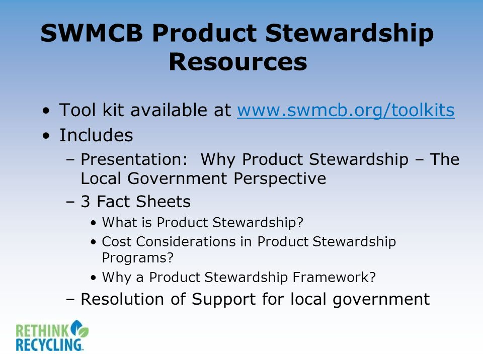 SWMCB Product Stewardship Resources Tool kit available at www.swmcb.org/toolkitswww.swmcb.org/toolkits Includes –Presentation: Why Product Stewardship