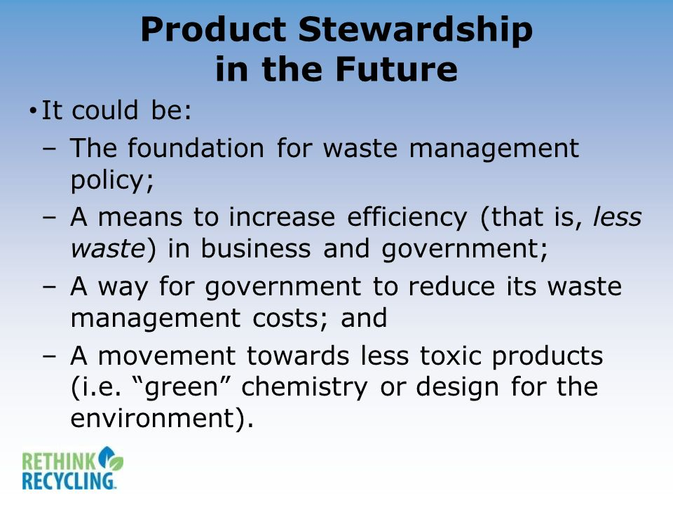Product Stewardship in the Future It could be: –The foundation for waste management policy; –A means to increase efficiency (that is, less waste) in b