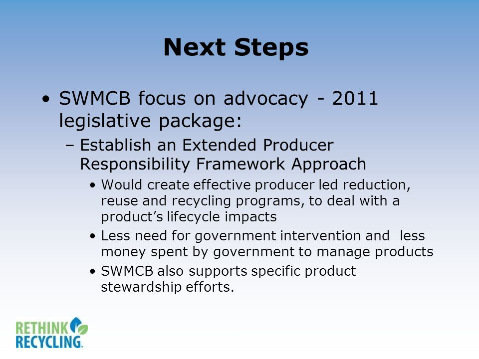 Next Steps SWMCB focus on advocacy - 2011 legislative package: –Establish an Extended Producer Responsibility Framework Approach Would create effectiv