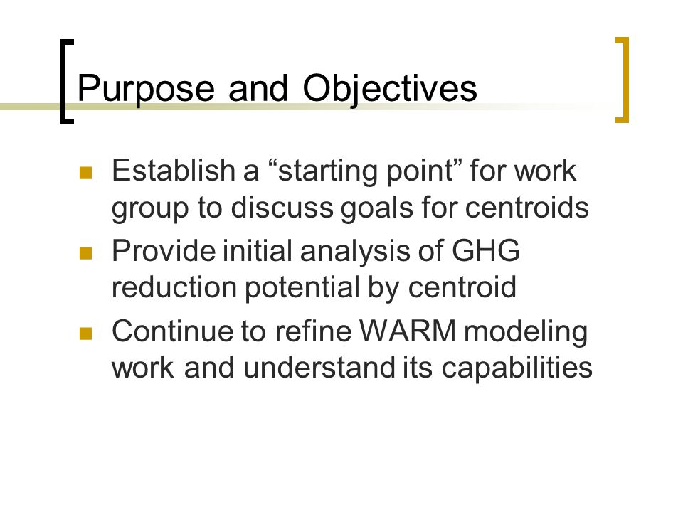 Purpose and Objectives Establish a starting point for work group to discuss goals for centroids Provide initial analysis of GHG reduction potential by centroid Continue to refine WARM modeling work and understand its capabilities