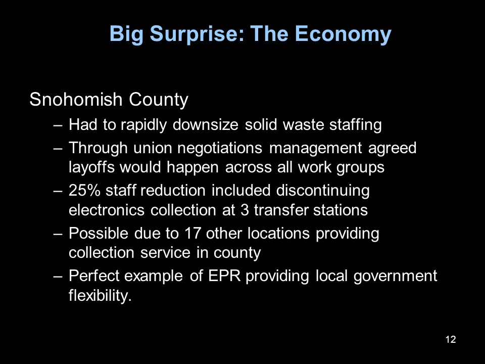 12 Big Surprise: The Economy Snohomish County –Had to rapidly downsize solid waste staffing –Through union negotiations management agreed layoffs would happen across all work groups –25% staff reduction included discontinuing electronics collection at 3 transfer stations –Possible due to 17 other locations providing collection service in county –Perfect example of EPR providing local government flexibility.