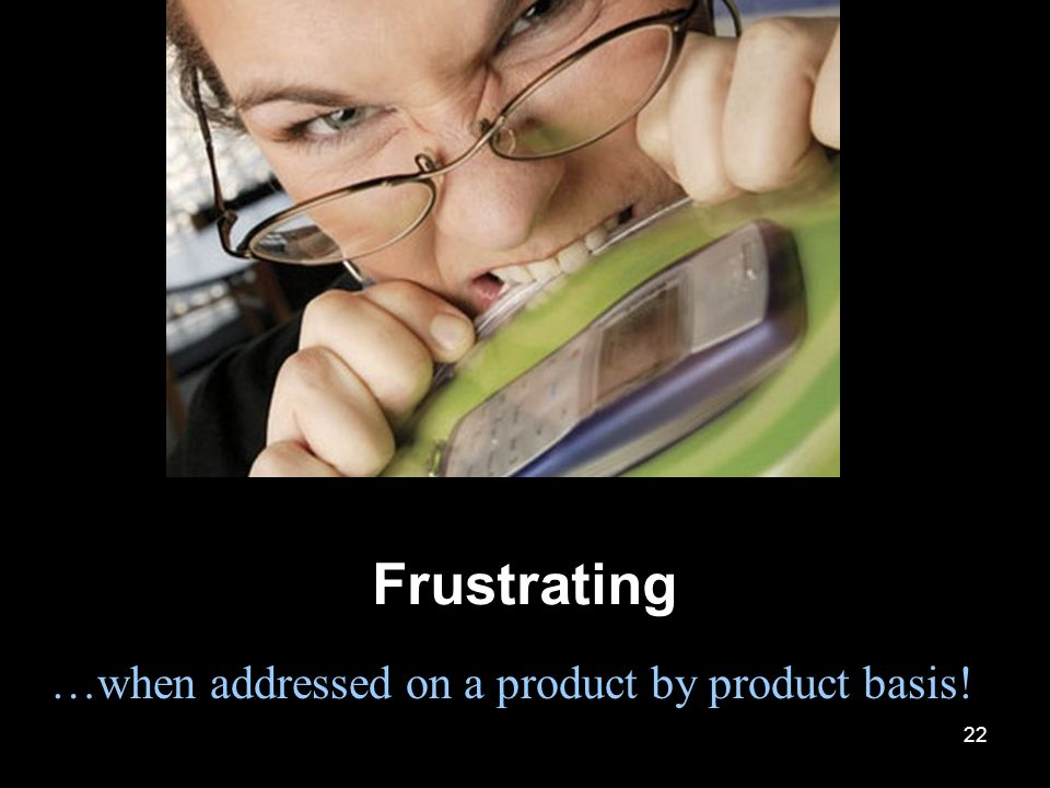 22 Frustrating …when addressed on a product by product basis!