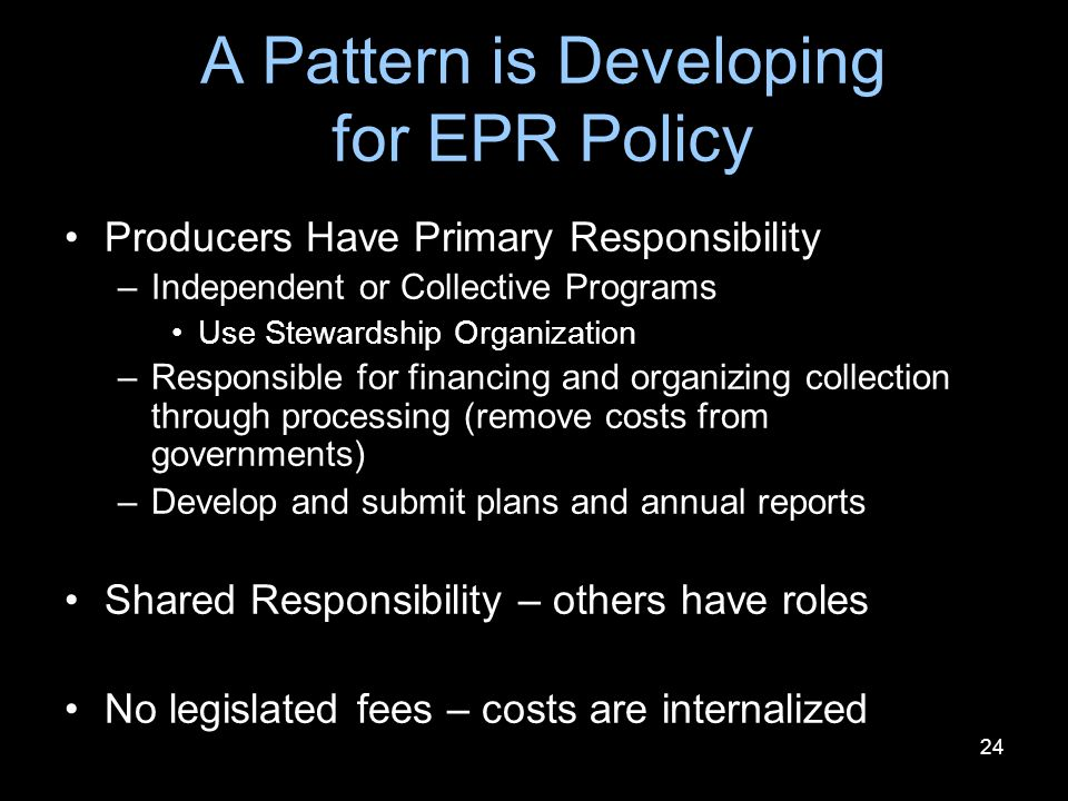 24 A Pattern is Developing for EPR Policy Producers Have Primary Responsibility –Independent or Collective Programs Use Stewardship Organization –Responsible for financing and organizing collection through processing (remove costs from governments) –Develop and submit plans and annual reports Shared Responsibility – others have roles No legislated fees – costs are internalized