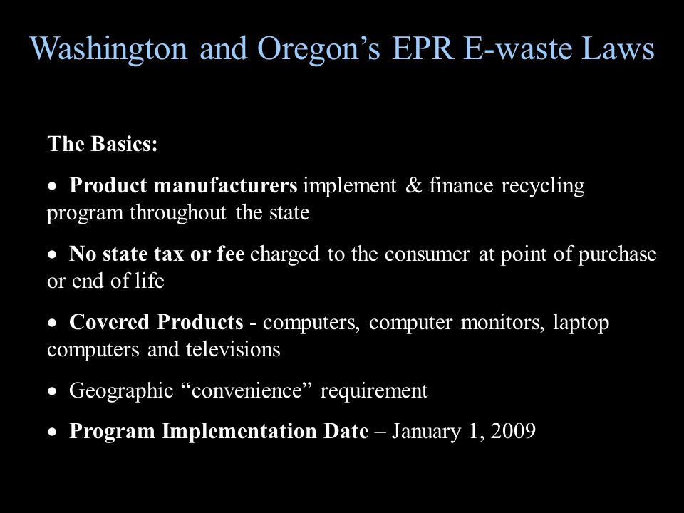 The Basics: Product manufacturers implement & finance recycling program throughout the state No state tax or fee charged to the consumer at point of purchase or end of life Covered Products - computers, computer monitors, laptop computers and televisions Geographic convenience requirement Program Implementation Date – January 1, 2009 Washington and Oregons EPR E-waste Laws