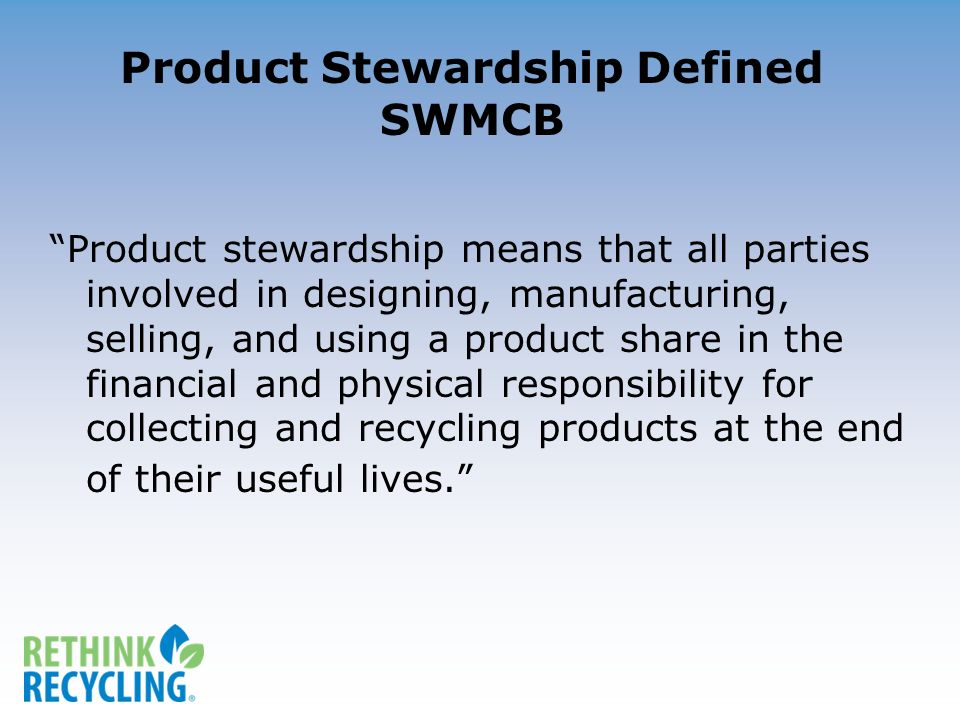 Product Stewardship Defined SWMCB Product stewardship means that all parties involved in designing, manufacturing, selling, and using a product share in the financial and physical responsibility for collecting and recycling products at the end of their useful lives.