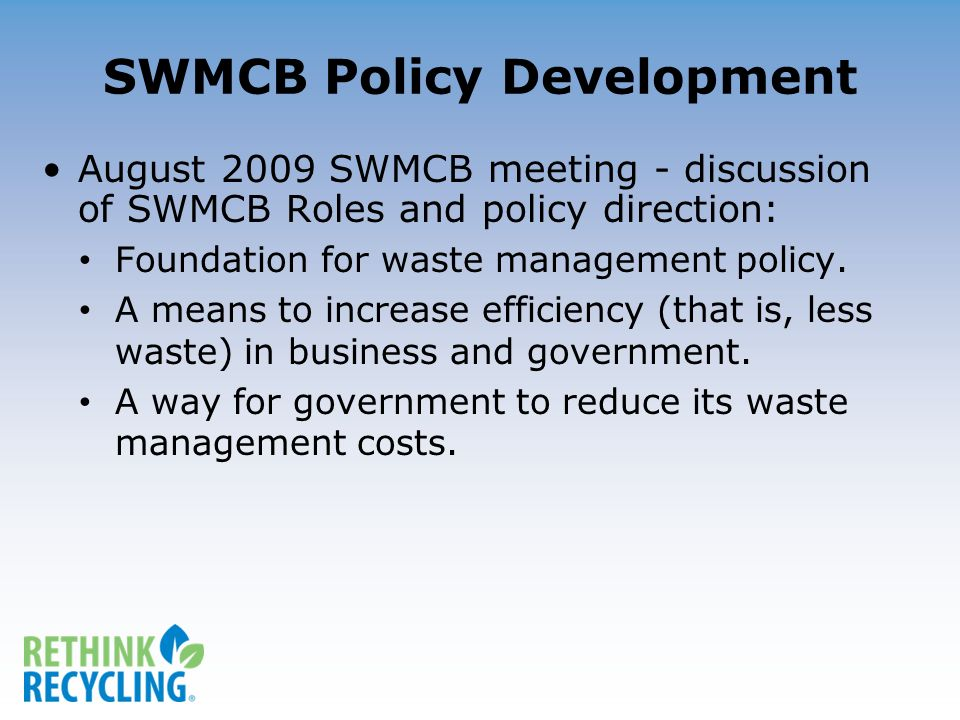 SWMCB Policy Development August 2009 SWMCB meeting - discussion of SWMCB Roles and policy direction: Foundation for waste management policy.